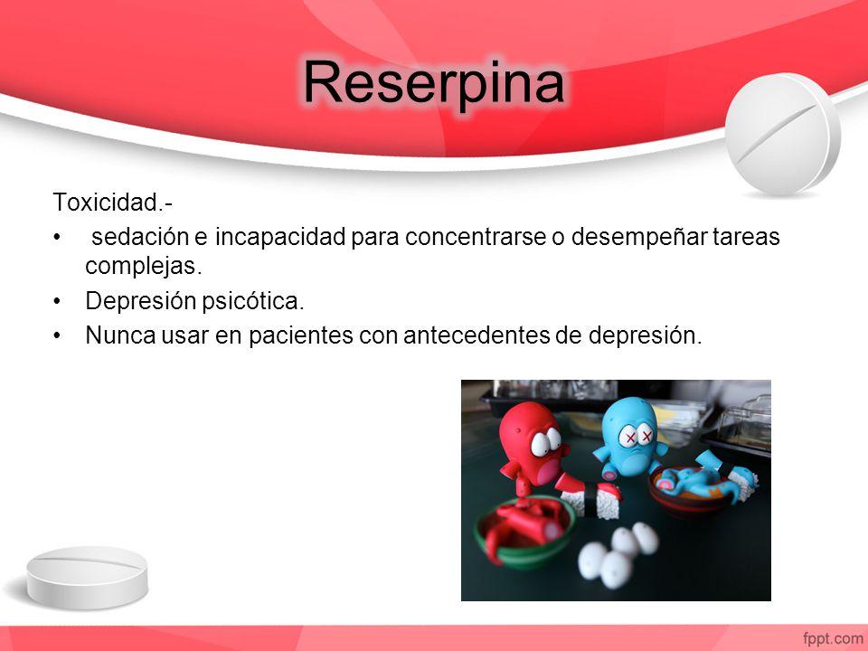 Reserpina Toxicidad.- sedación e incapacidad para concentrarse o desempeñar tareas complejas. Depresión psicótica.