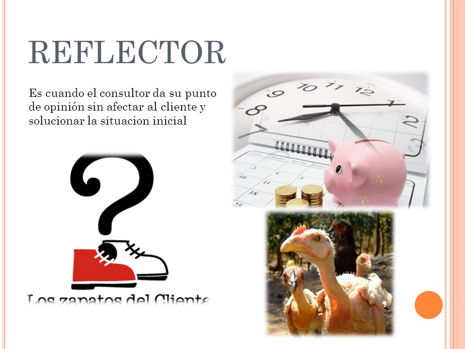 REFLECTOR Es cuando el consultor da su punto de opinión sin afectar al cliente y solucionar la situacion inicial.