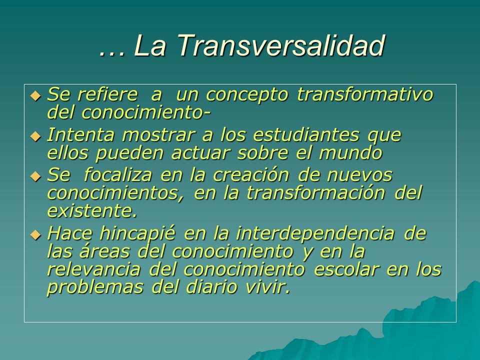 … La Transversalidad Se refiere a un concepto transformativo del conocimiento-