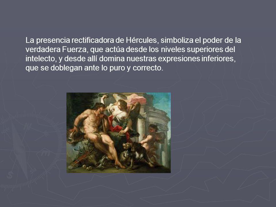 La presencia rectificadora de Hércules, simboliza el poder de la verdadera Fuerza, que actúa desde los niveles superiores del intelecto, y desde allí domina nuestras expresiones inferiores, que se doblegan ante lo puro y correcto.