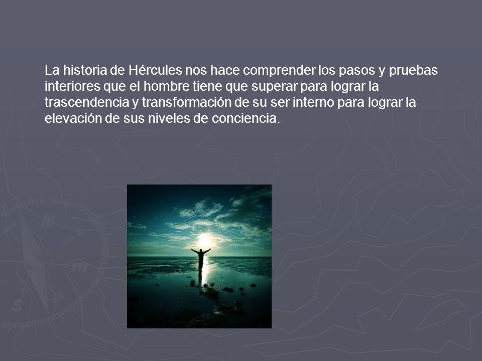 La historia de Hércules nos hace comprender los pasos y pruebas interiores que el hombre tiene que superar para lograr la trascendencia y transformación de su ser interno para lograr la elevación de sus niveles de conciencia.