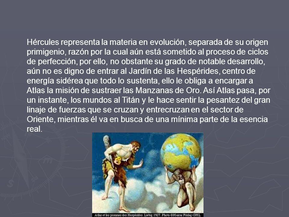 Hércules representa la materia en evolución, separada de su origen primigenio, razón por la cual aún está sometido al proceso de ciclos de perfección, por ello, no obstante su grado de notable desarrollo, aún no es digno de entrar al Jardín de las Hespérides, centro de energía sidérea que todo lo sustenta, ello le obliga a encargar a Atlas la misión de sustraer las Manzanas de Oro.