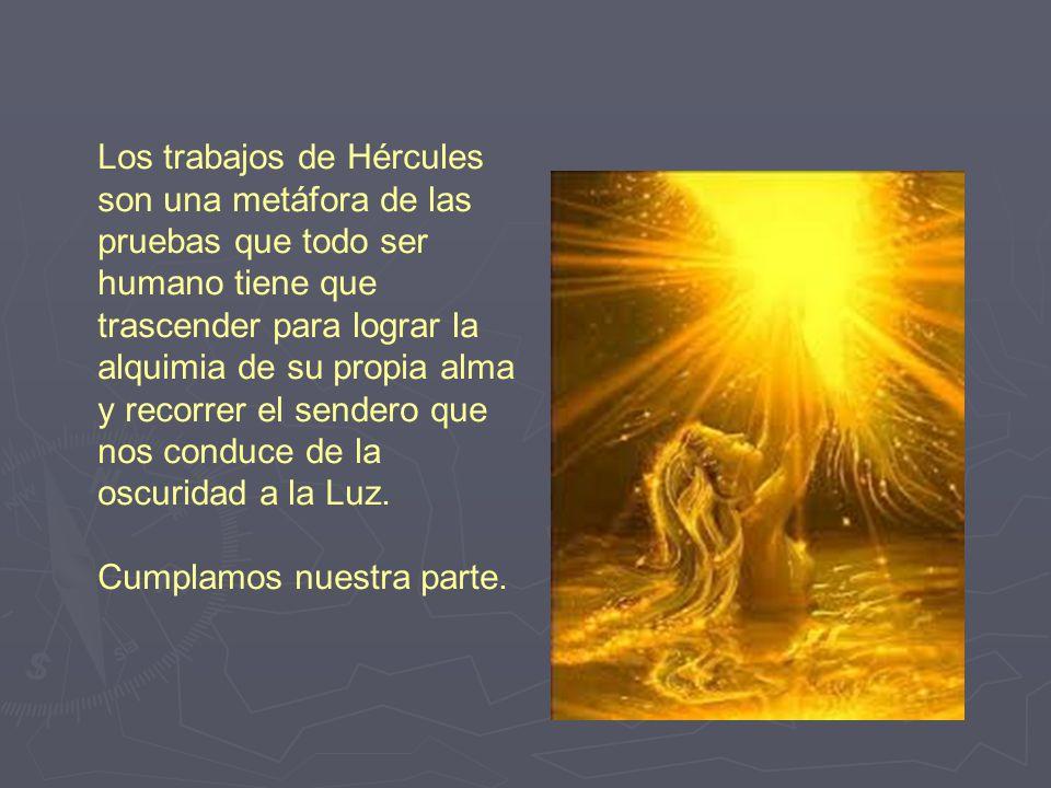 Los trabajos de Hércules son una metáfora de las pruebas que todo ser humano tiene que trascender para lograr la alquimia de su propia alma y recorrer el sendero que nos conduce de la oscuridad a la Luz.