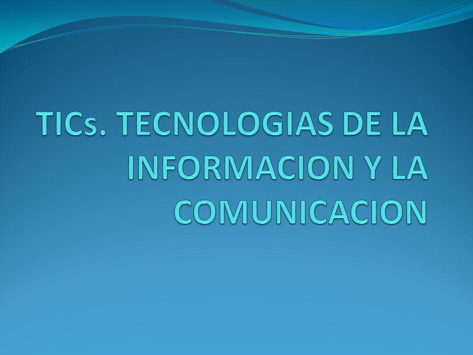 TICs. TECNOLOGIAS DE LA INFORMACION Y LA COMUNICACION