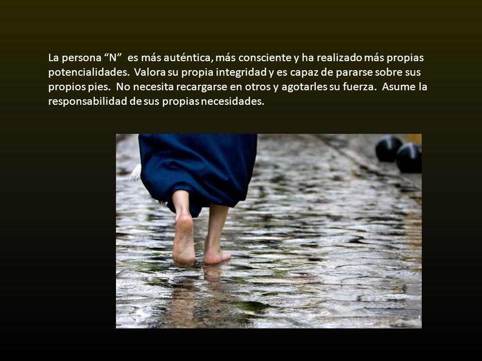 La persona N es más auténtica, más consciente y ha realizado más propias potencialidades. Valora su propia integridad y es capaz de pararse sobre sus propios pies. No necesita recargarse en otros y agotarles su fuerza. Asume la responsabilidad de sus propias necesidades.