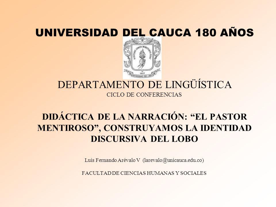 UNIVERSIDAD DEL CAUCA 180 AÑOS DEPARTAMENTO DE LINGÜÍSTICA CICLO DE CONFERENCIAS DIDÁCTICA DE LA NARRACIÓN: EL PASTOR MENTIROSO , CONSTRUYAMOS LA IDENTIDAD DISCURSIVA DEL LOBO Luis Fernando Arévalo V (larevalo@unicauca.edu.co) FACULTAD DE CIENCIAS HUMANAS Y SOCIALES