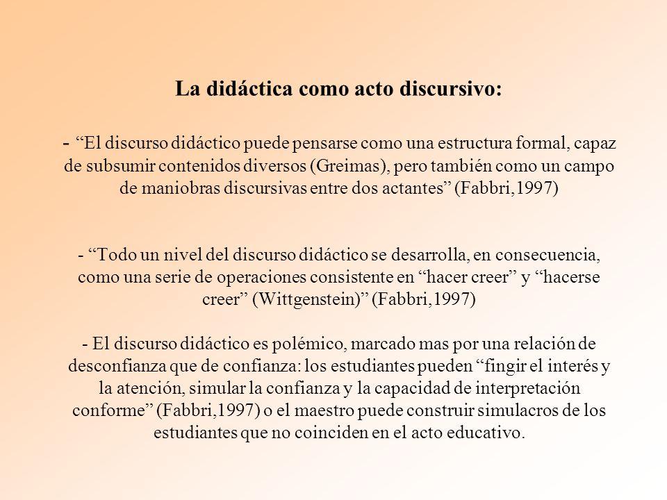 La didáctica como acto discursivo: - El discurso didáctico puede pensarse como una estructura formal, capaz de subsumir contenidos diversos (Greimas), pero también como un campo de maniobras discursivas entre dos actantes (Fabbri,1997) - Todo un nivel del discurso didáctico se desarrolla, en consecuencia, como una serie de operaciones consistente en hacer creer y hacerse creer (Wittgenstein) (Fabbri,1997) - El discurso didáctico es polémico, marcado mas por una relación de desconfianza que de confianza: los estudiantes pueden fingir el interés y la atención, simular la confianza y la capacidad de interpretación conforme (Fabbri,1997) o el maestro puede construir simulacros de los estudiantes que no coinciden en el acto educativo.