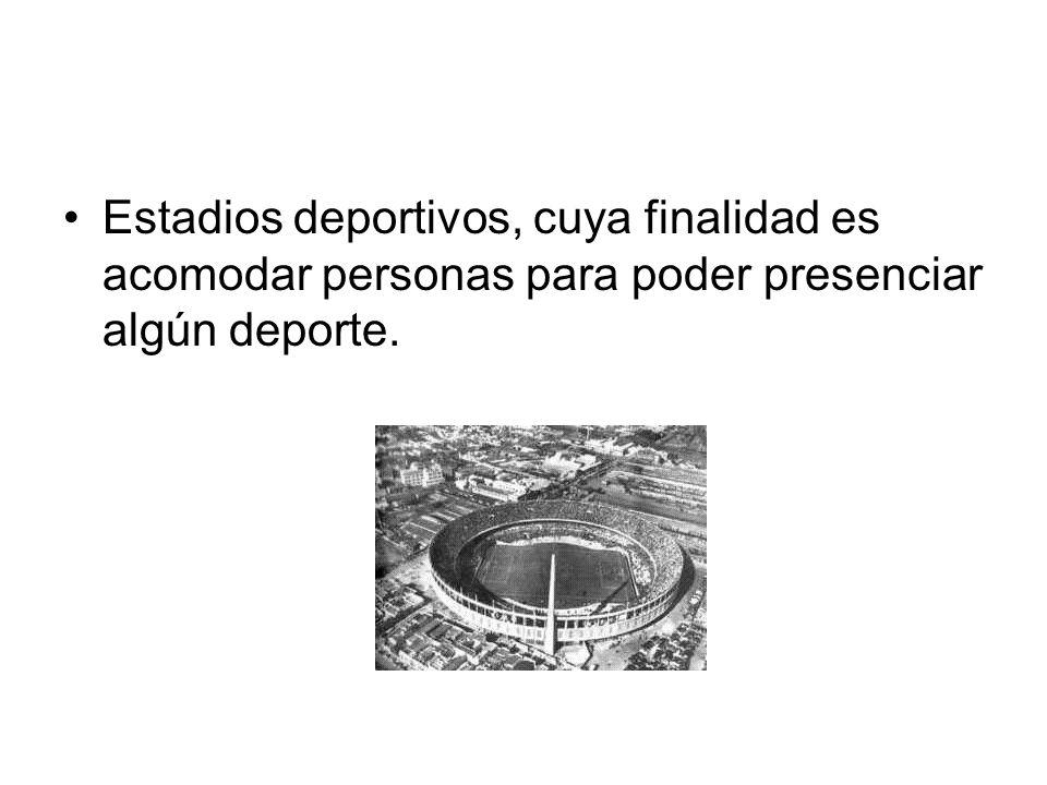 Estadios deportivos, cuya finalidad es acomodar personas para poder presenciar algún deporte.