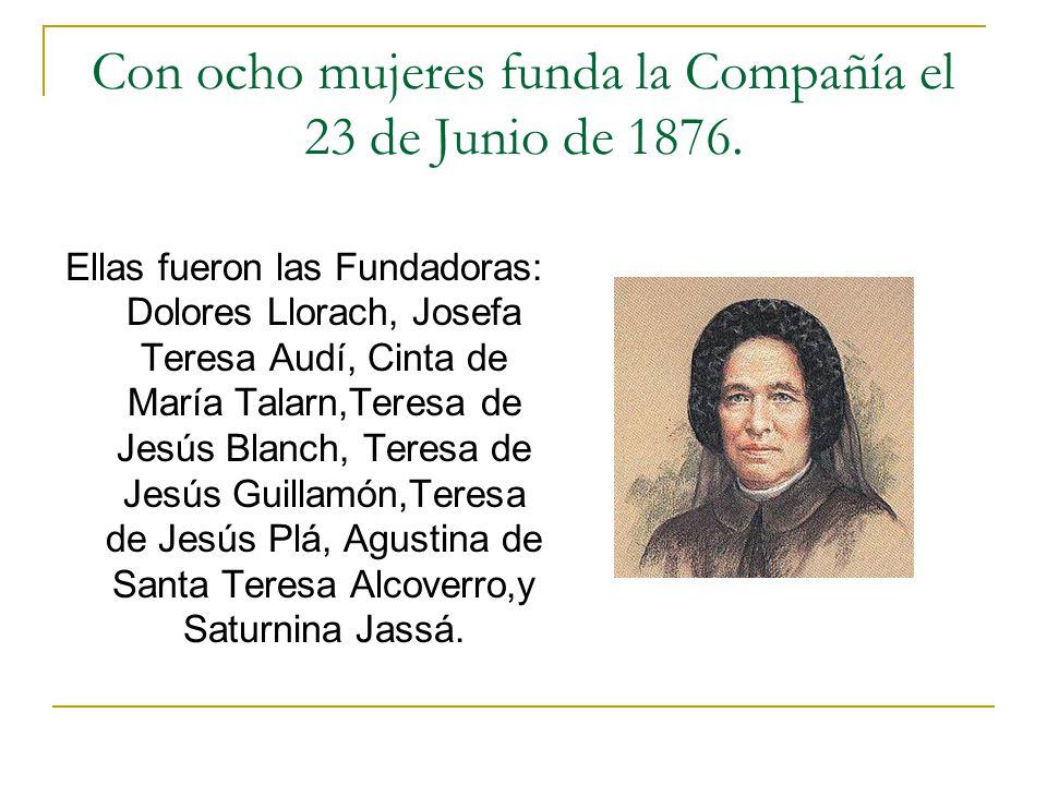 Con ocho mujeres funda la Compañía el 23 de Junio de 1876.