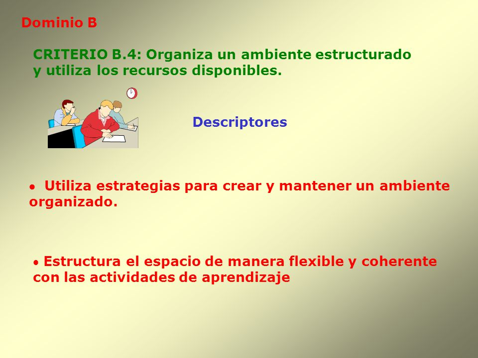 Dominio B CRITERIO B.4: Organiza un ambiente estructurado. y utiliza los recursos disponibles. Descriptores.