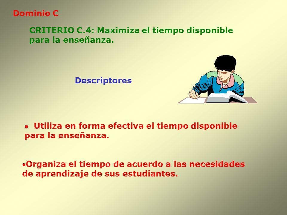 Dominio C CRITERIO C.4: Maximiza el tiempo disponible. para la enseñanza. Descriptores. · Utiliza en forma efectiva el tiempo disponible.