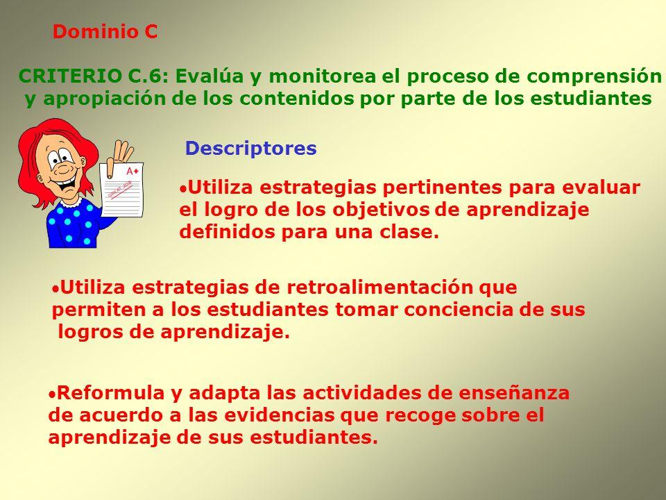 Dominio C CRITERIO C.6: Evalúa y monitorea el proceso de comprensión. y apropiación de los contenidos por parte de los estudiantes.
