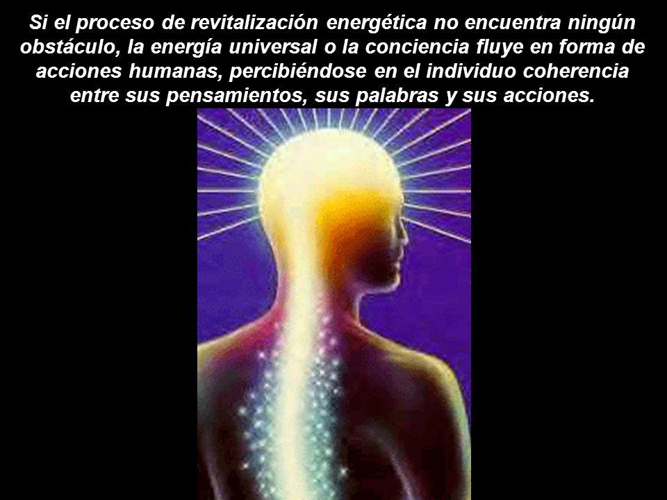 Si el proceso de revitalización energética no encuentra ningún obstáculo, la energía universal o la conciencia fluye en forma de acciones humanas, percibiéndose en el individuo coherencia entre sus pensamientos, sus palabras y sus acciones.