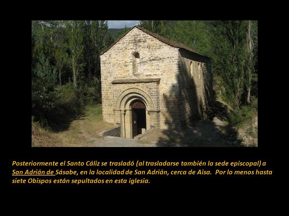 Posteriormente el Santo Cáliz se trasladó (al trasladarse también la sede episcopal) a San Adrián de Sásabe, en la localidad de San Adrián, cerca de Aisa. Por lo menos hasta siete Obispos están sepultados en esta iglesia.