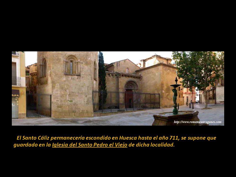 El Santo Cáliz permanecería escondido en Huesca hasta el año 711, se supone que guardado en la Iglesia del Santo Pedro el Viejo de dicha localidad.