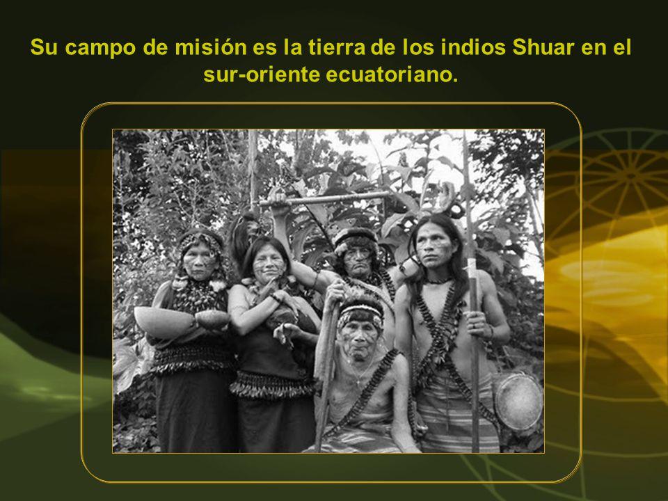 Su campo de misión es la tierra de los indios Shuar en el sur-oriente ecuatoriano.