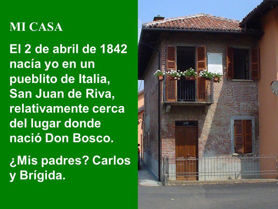 MI CASA El 2 de abril de 1842 nacía yo en un pueblito de Italia, San Juan de Riva, relativamente cerca del lugar donde nació Don Bosco.