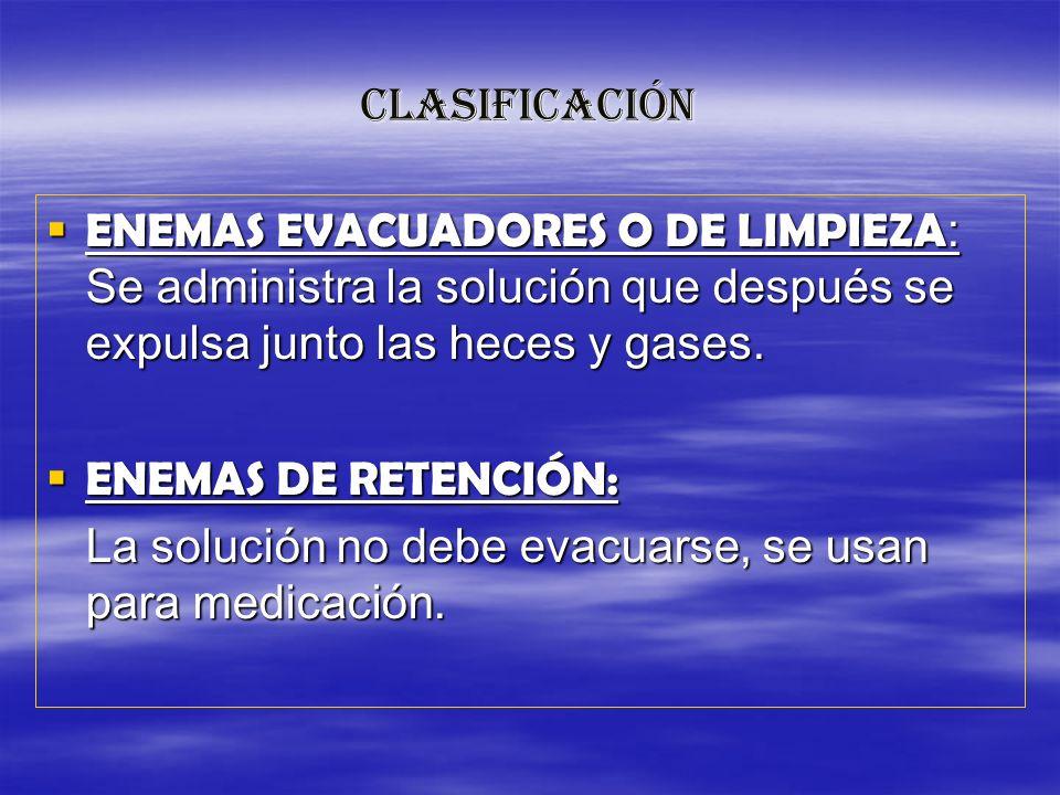 CLASIFICACIÓN ENEMAS EVACUADORES O DE LIMPIEZA: Se administra la solución que después se expulsa junto las heces y gases.