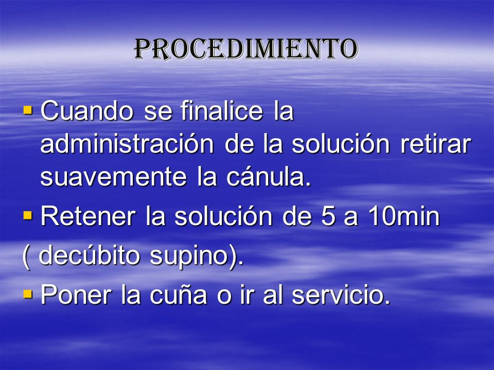 PROCEDIMIENTOCuando se finalice la administración de la solución retirar suavemente la cánula. Retener la solución de 5 a 10min.