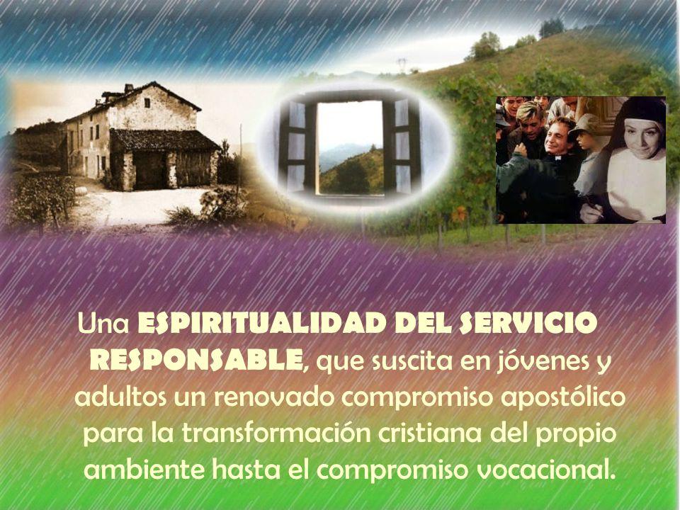 Una ESPIRITUALIDAD DEL SERVICIO RESPONSABLE, que suscita en jóvenes y adultos un renovado compromiso apostólico para la transformación cristiana del propio ambiente hasta el compromiso vocacional.