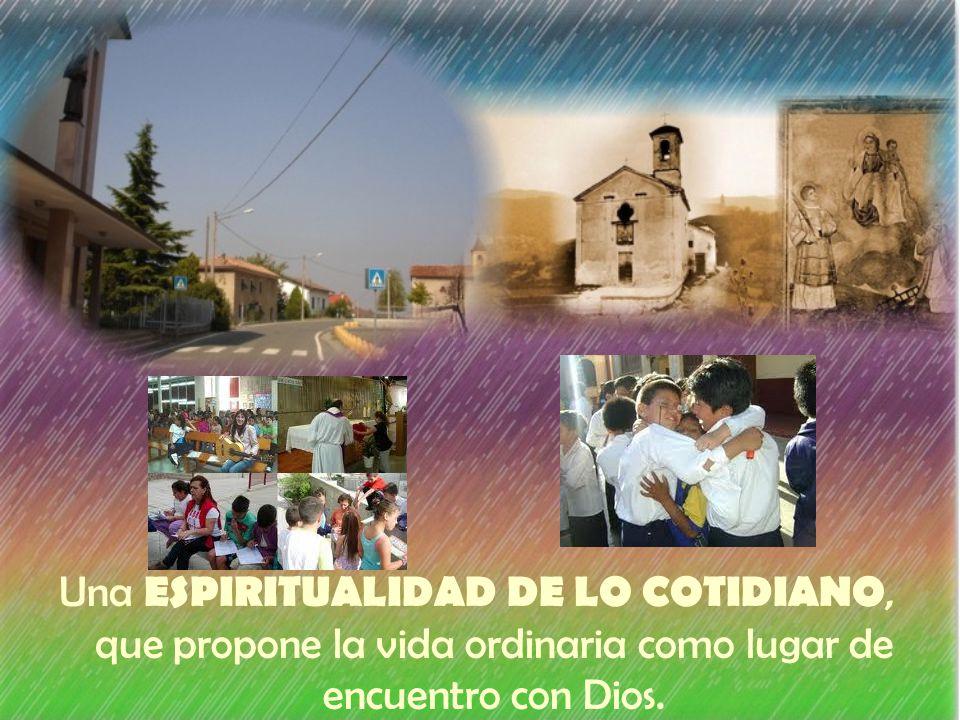 Una ESPIRITUALIDAD DE LO COTIDIANO, que propone la vida ordinaria como lugar de encuentro con Dios.