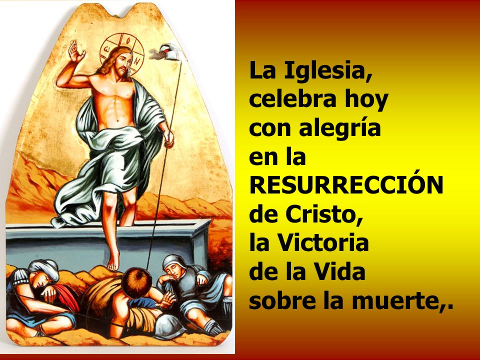La Iglesia, celebra hoy con alegría en la RESURRECCIÓN de Cristo, la Victoria de la Vida sobre la muerte,.