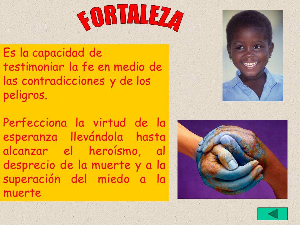 FORTALEZA Es la capacidad de testimoniar la fe en medio de las contradicciones y de los peligros.