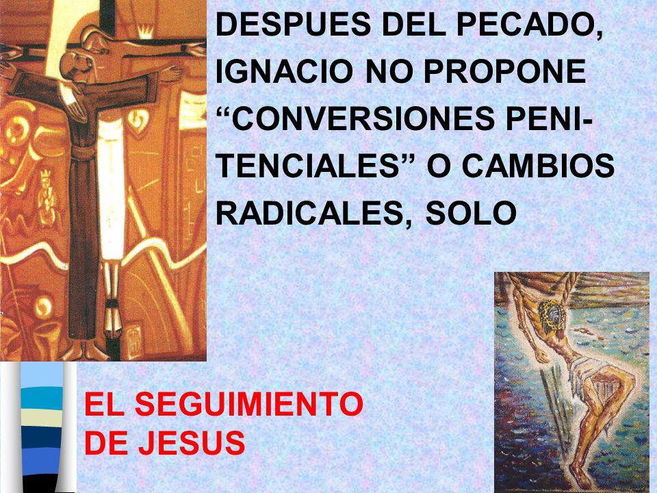 DESPUES DEL PECADO, IGNACIO NO PROPONE. CONVERSIONES PENI- TENCIALES O CAMBIOS. RADICALES, SOLO.