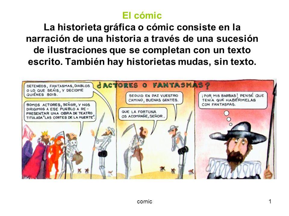 El cómic La historieta gráfica o cómic consiste en la narración de una historia a través de una sucesión de ilustraciones que se completan con un texto escrito. También hay historietas mudas, sin texto.
