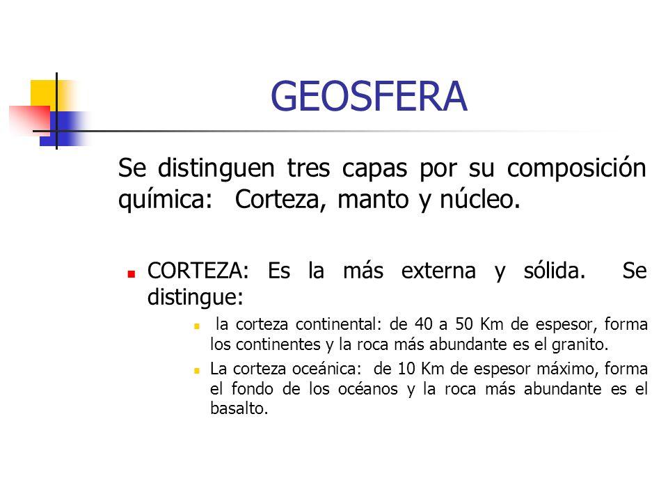 GEOSFERA Se distinguen tres capas por su composición química: Corteza, manto y núcleo. CORTEZA: Es la más externa y sólida. Se distingue:
