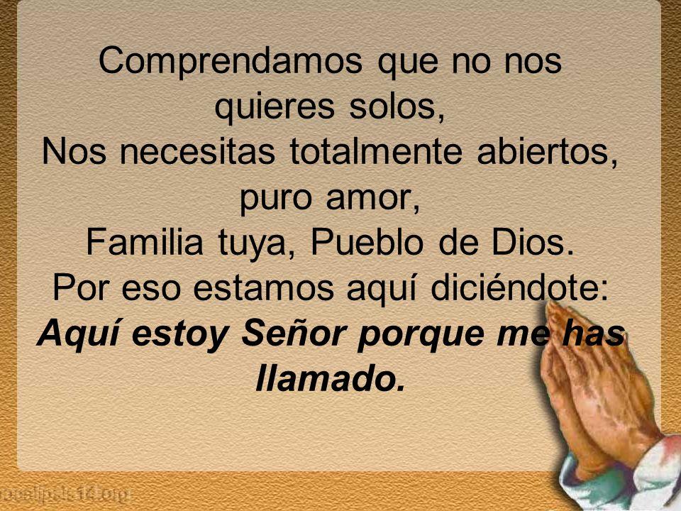 Comprendamos que no nos quieres solos, Nos necesitas totalmente abiertos, puro amor, Familia tuya, Pueblo de Dios.