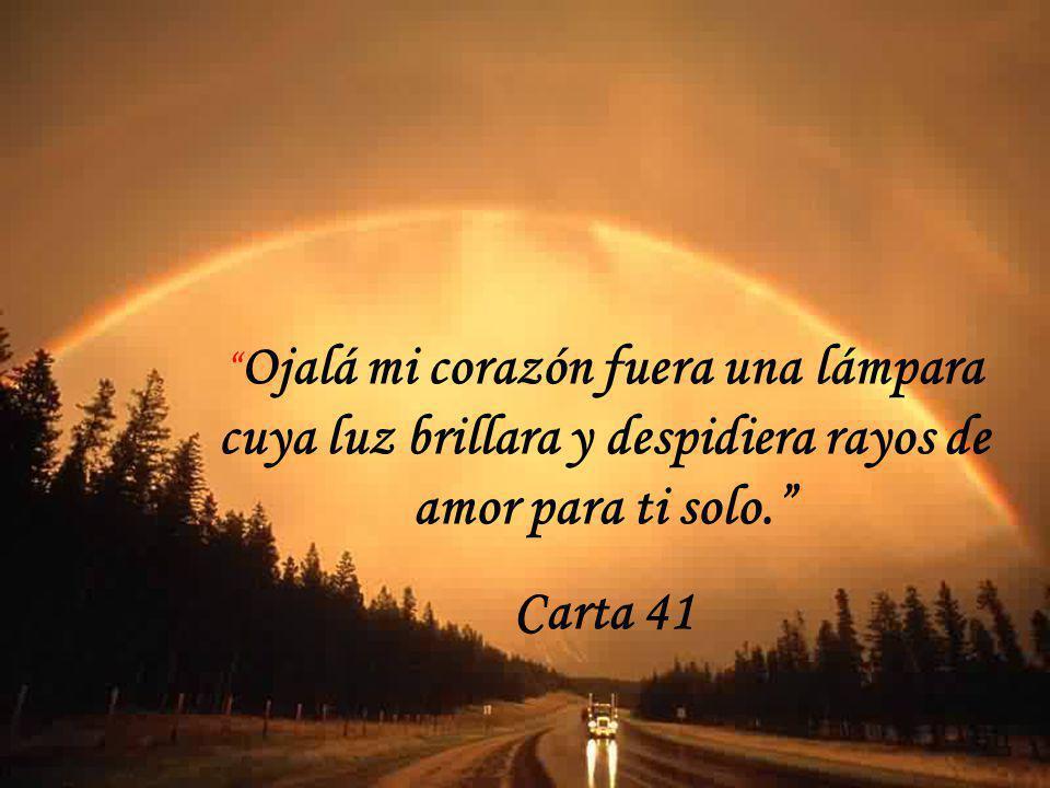 Ojalá mi corazón fuera una lámpara cuya luz brillara y despidiera rayos de amor para ti solo.