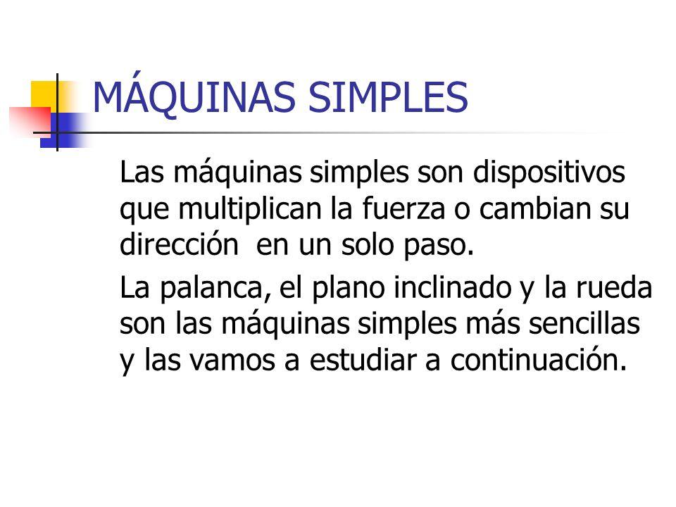 MÁQUINAS SIMPLES Las máquinas simples son dispositivos que multiplican la fuerza o cambian su dirección en un solo paso.