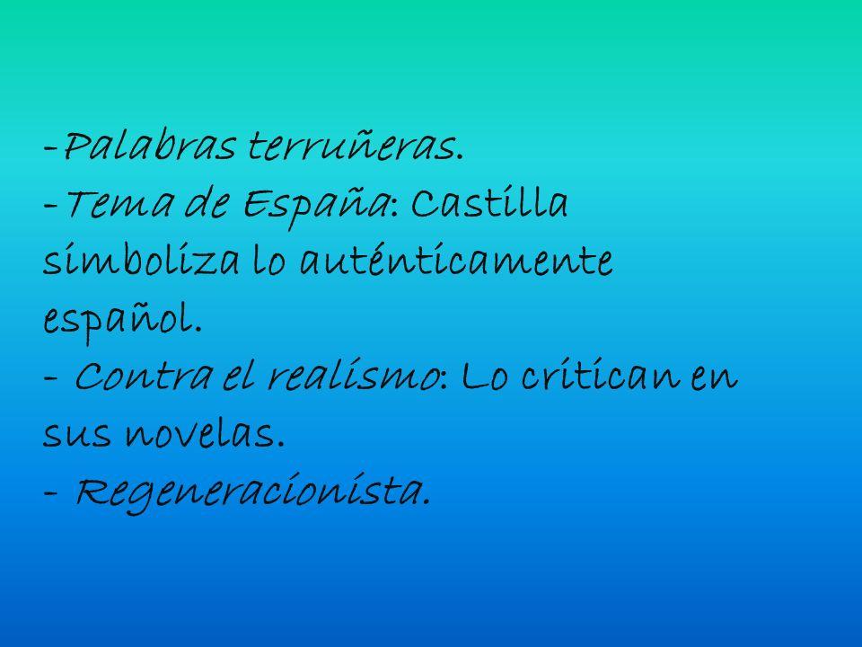 -Palabras terruñeras. -Tema de España: Castilla simboliza lo auténticamente español. - Contra el realismo: Lo critican en sus novelas.