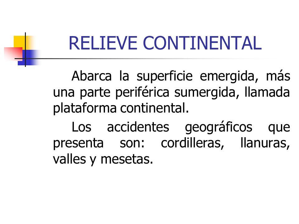 RELIEVE CONTINENTALAbarca la superficie emergida, más una parte periférica sumergida, llamada plataforma continental.