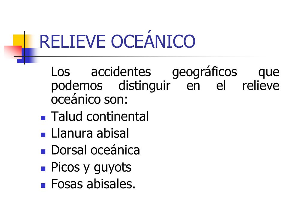 RELIEVE OCEÁNICO Los accidentes geográficos que podemos distinguir en el relieve oceánico son: Talud continental.
