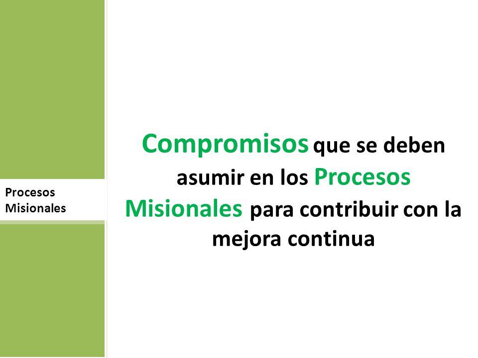 Compromisos que se deben asumir en los Procesos Misionales para contribuir con la mejora continua