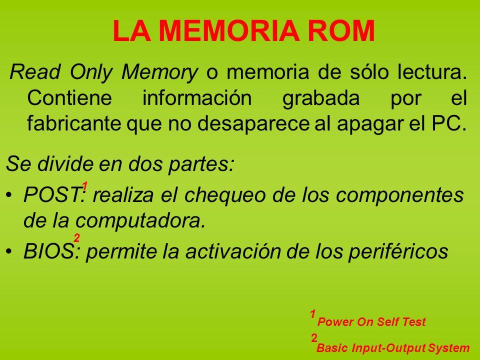 LA MEMORIA ROM Read Only Memory o memoria de sólo lectura. Contiene información grabada por el fabricante que no desaparece al apagar el PC.