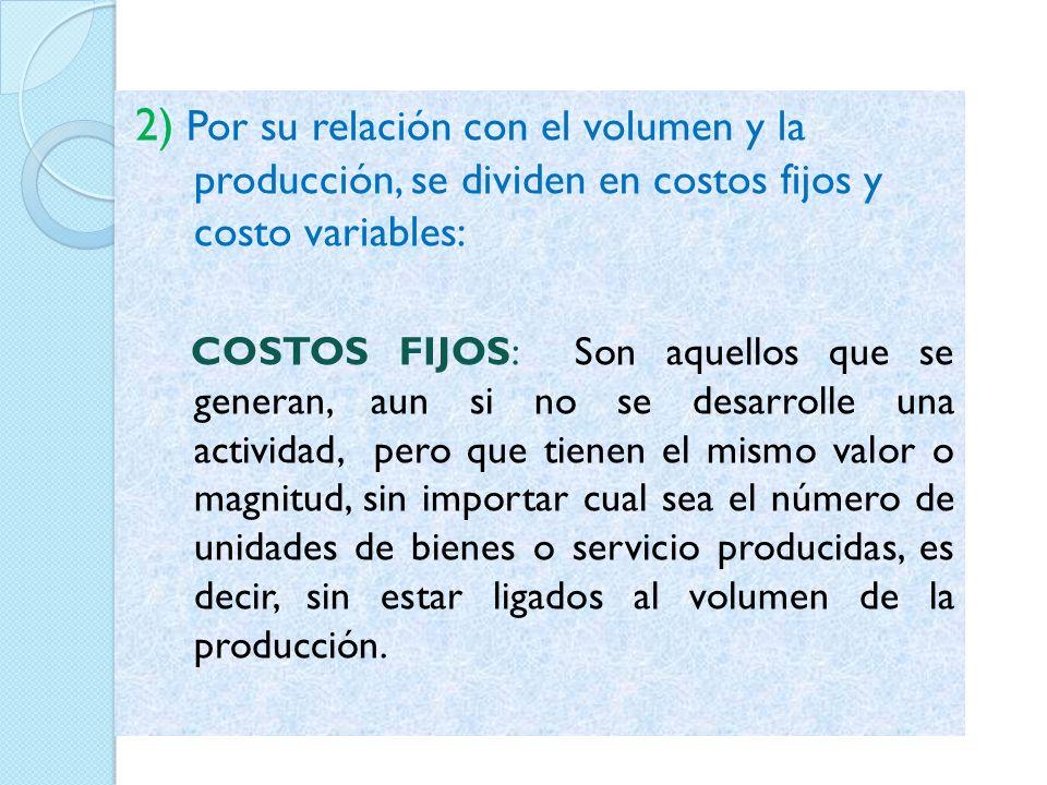 2) Por su relación con el volumen y la producción, se dividen en costos fijos y costo variables: