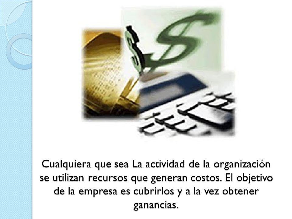 Cualquiera que sea La actividad de la organización se utilizan recursos que generan costos.