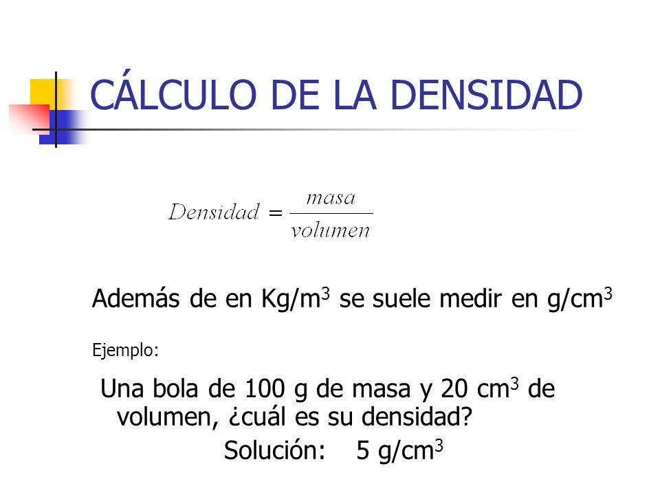 CÁLCULO DE LA DENSIDAD Además de en Kg/m3 se suele medir en g/cm3