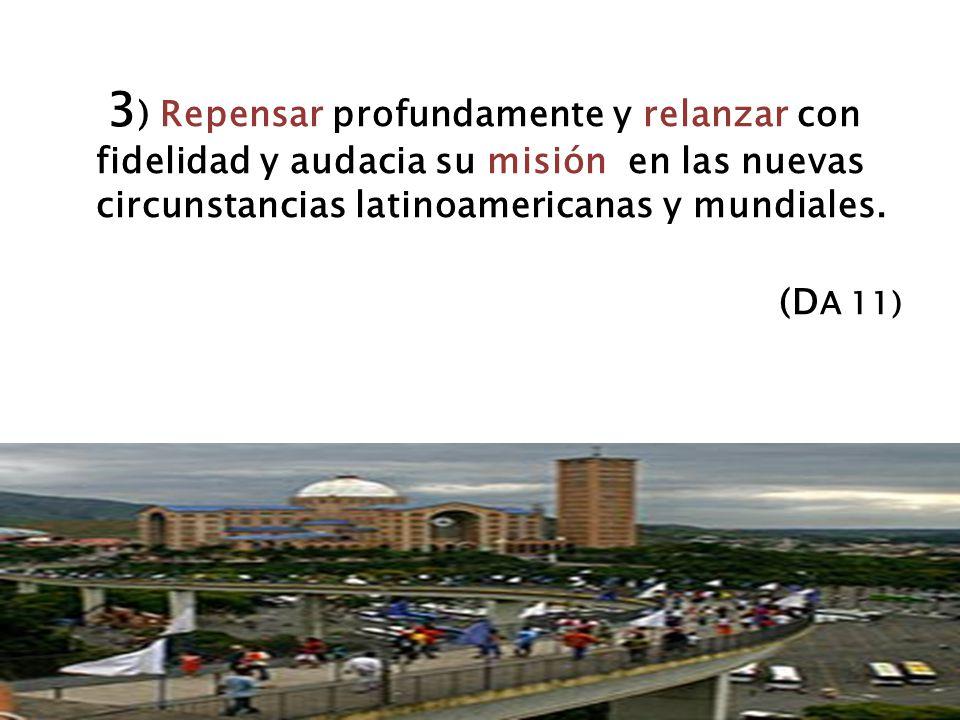 3) Repensar profundamente y relanzar con fidelidad y audacia su misión en las nuevas circunstancias latinoamericanas y mundiales.