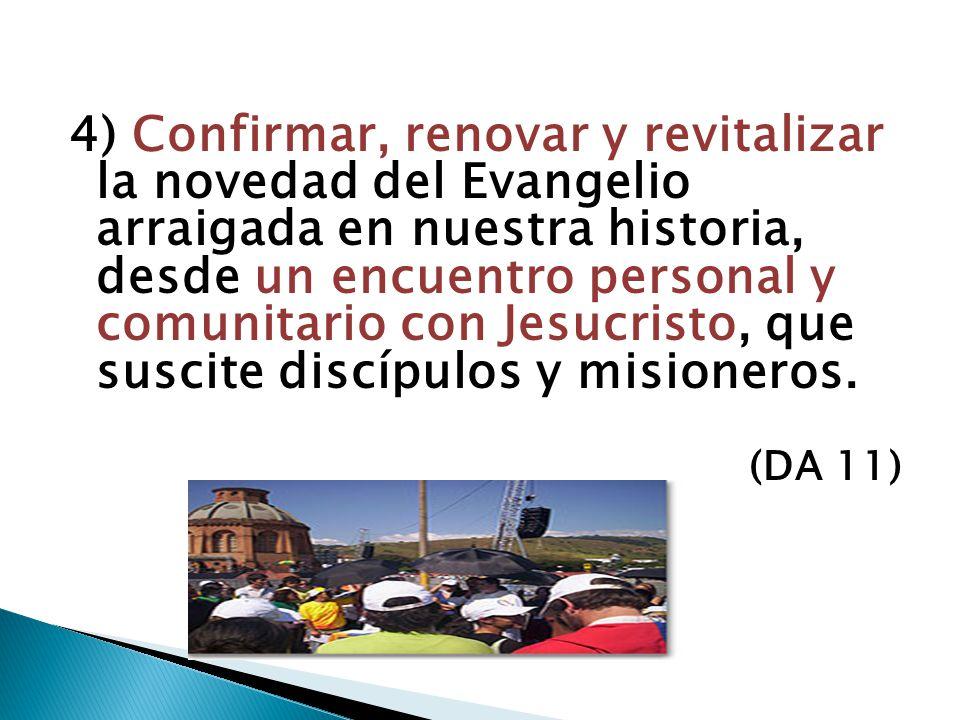 4) Confirmar, renovar y revitalizar la novedad del Evangelio arraigada en nuestra historia, desde un encuentro personal y comunitario con Jesucristo, que suscite discípulos y misioneros.