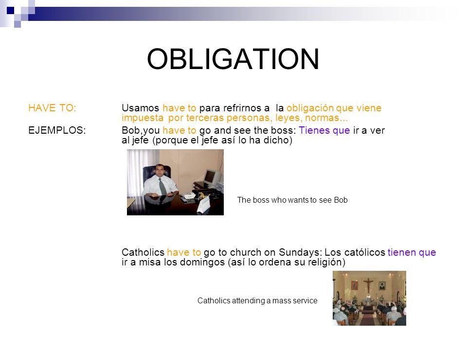 OBLIGATION HAVE TO: Usamos have to para refrirnos a la obligación que viene impuesta por terceras personas, leyes, normas...
