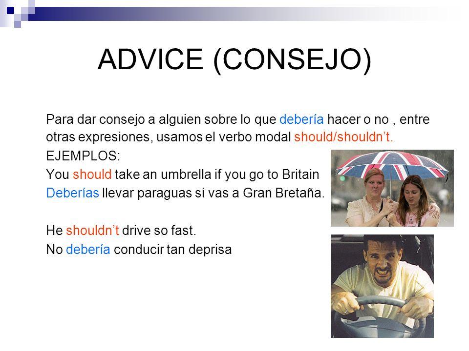 ADVICE (CONSEJO) Para dar consejo a alguien sobre lo que debería hacer o no , entre otras expresiones, usamos el verbo modal should/shouldn't.
