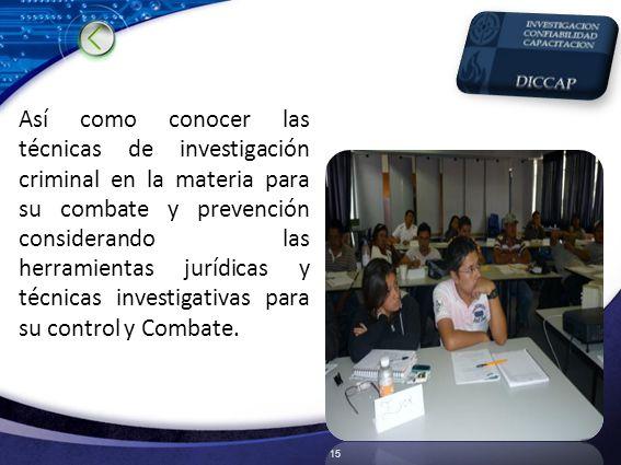 Así como conocer las técnicas de investigación criminal en la materia para su combate y prevención considerando las herramientas jurídicas y técnicas investigativas para su control y Combate.
