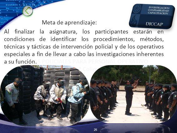 Meta de aprendizaje: Al finalizar la asignatura, los participantes estarán en condiciones de identificar los procedimientos, métodos, técnicas y tácticas de intervención policial y de los operativos especiales a fin de llevar a cabo las investigaciones inherentes a su función.