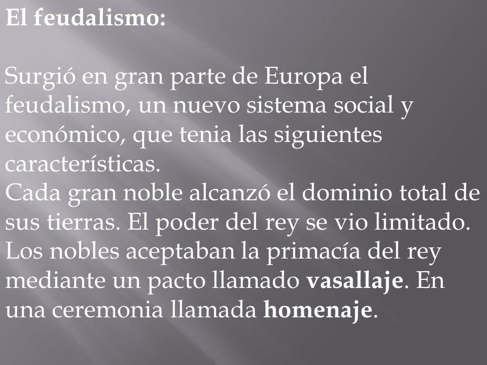 El feudalismo: Surgió en gran parte de Europa el feudalismo, un nuevo sistema social y económico, que tenia las siguientes características.