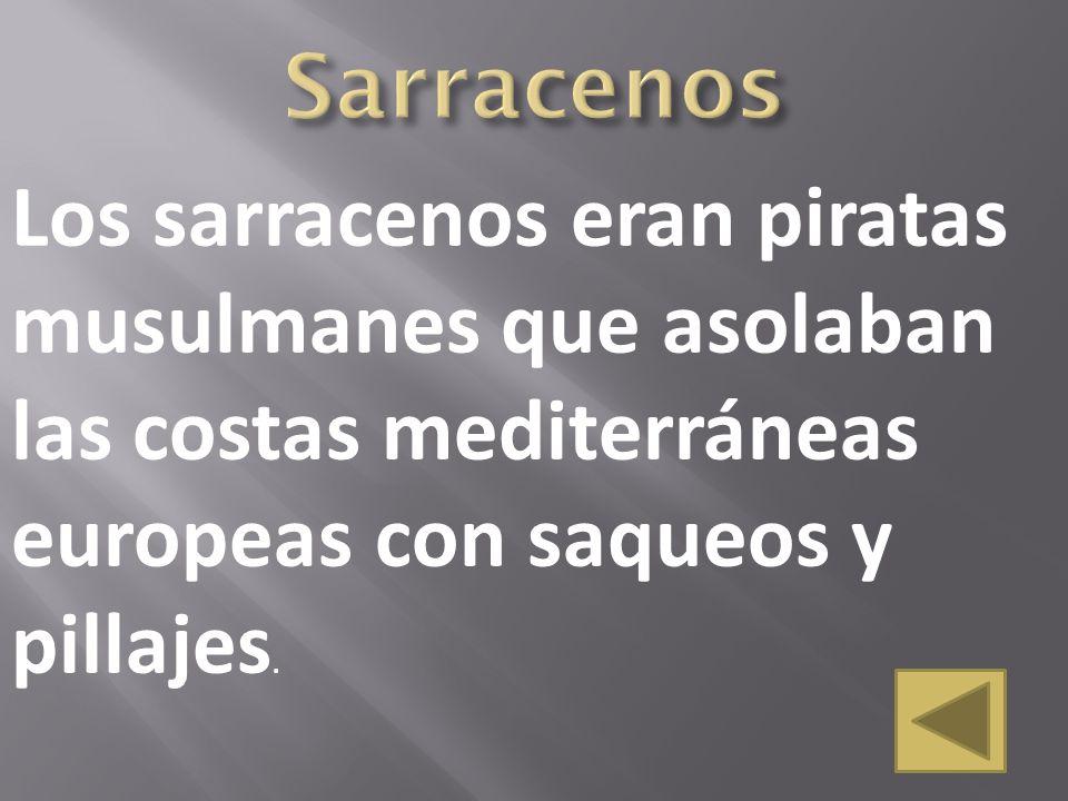 Sarracenos Los sarracenos eran piratas musulmanes que asolaban las costas mediterráneas europeas con saqueos y pillajes.
