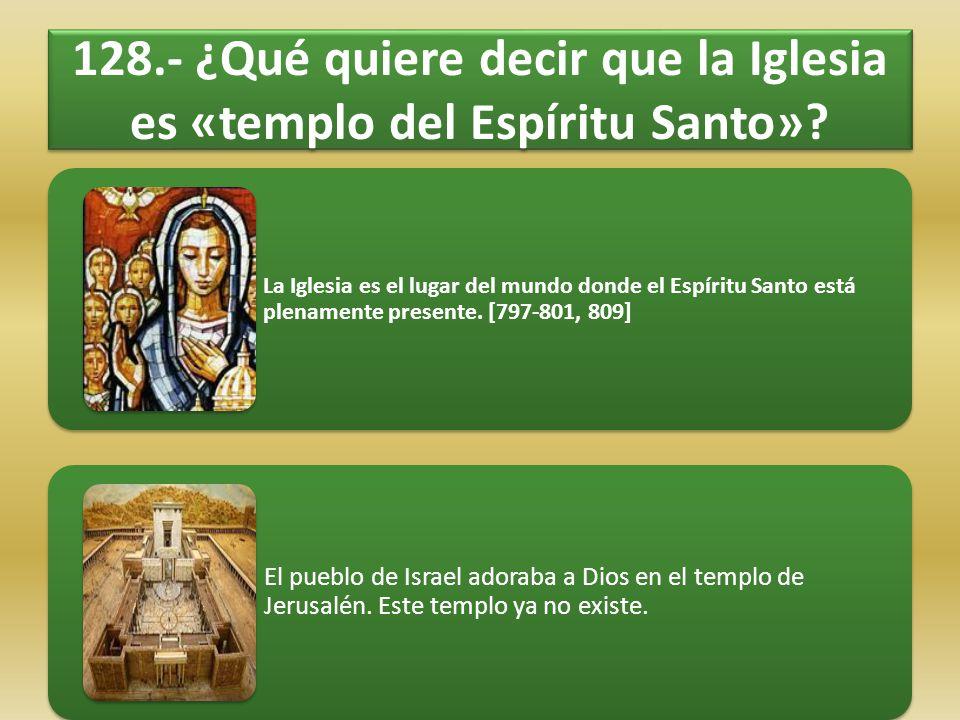 128.- ¿Qué quiere decir que la Iglesia es «templo del Espíritu Santo»